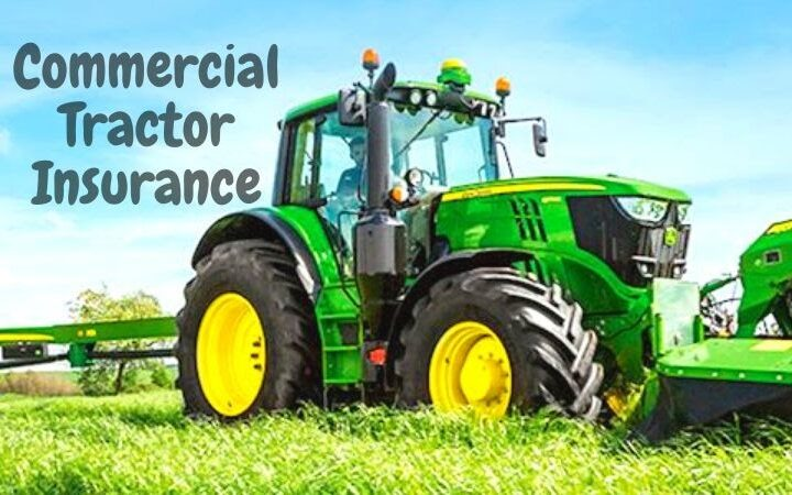 Major Reasons Why Do You Need a Commercial Tractor Insurance Policy