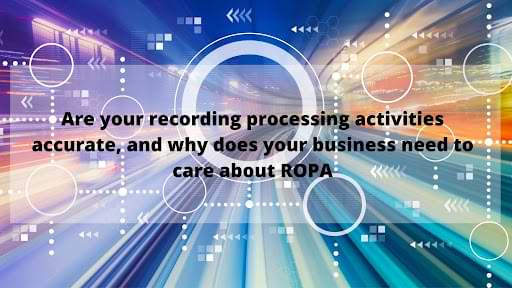 Are your recording processing activities accurate, and why does your business need to care about ROPA_