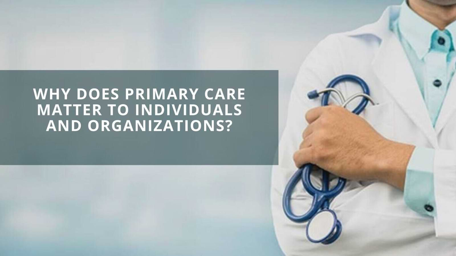 Why Does Primary Care Matter to Individuals and Organizations?